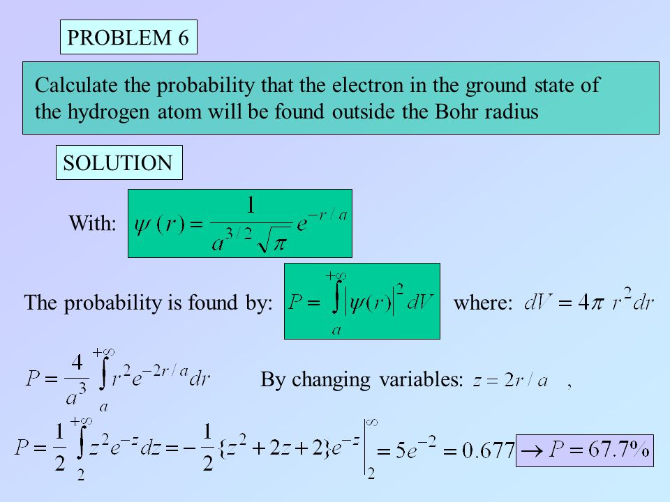 PROBLEM 6 Calculate the probability that the electron in the ground state of. the hydrogen atom will be found outside the Bohr radius.