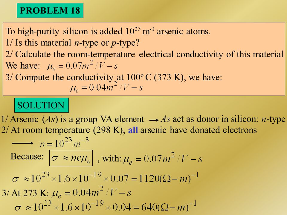 PROBLEM 18 To high-purity silicon is added 1023 m-3 arsenic atoms. 1/ Is this material n-type or p-type