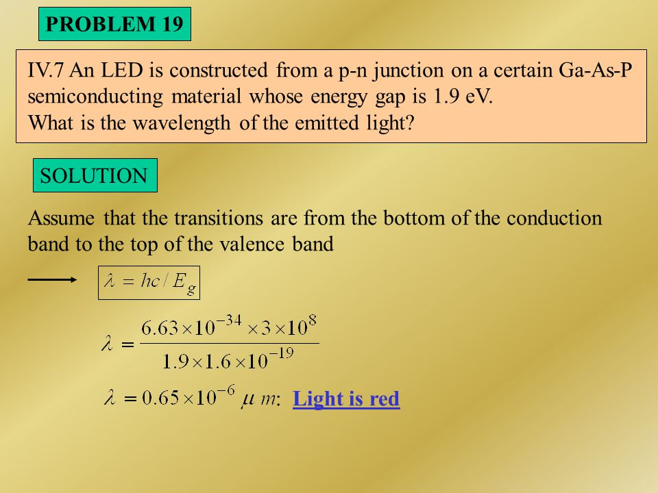 PROBLEM 19 IV.7 An LED is constructed from a p-n junction on a certain Ga-As-P. semiconducting material whose energy gap is 1.9 eV.