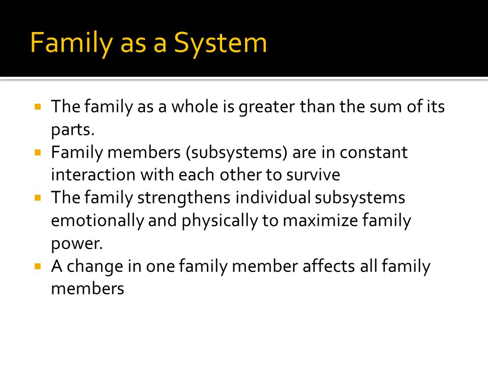 Family as a System The family as a whole is greater than the sum of its parts.