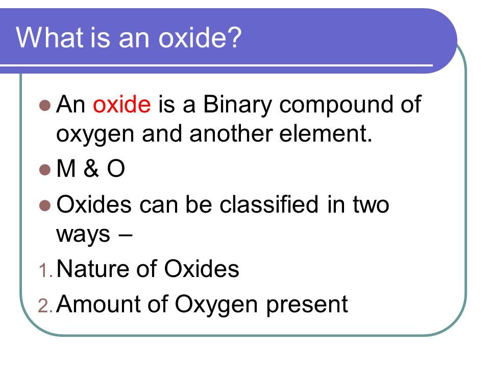 What is an oxide An oxide is a Binary compound of oxygen and another element. M & O. Oxides can be classified in two ways –