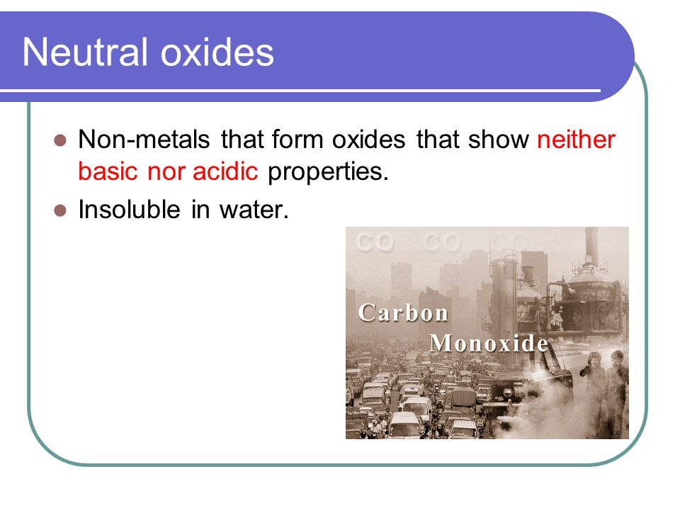 Neutral oxides Non-metals that form oxides that show neither basic nor acidic properties.
