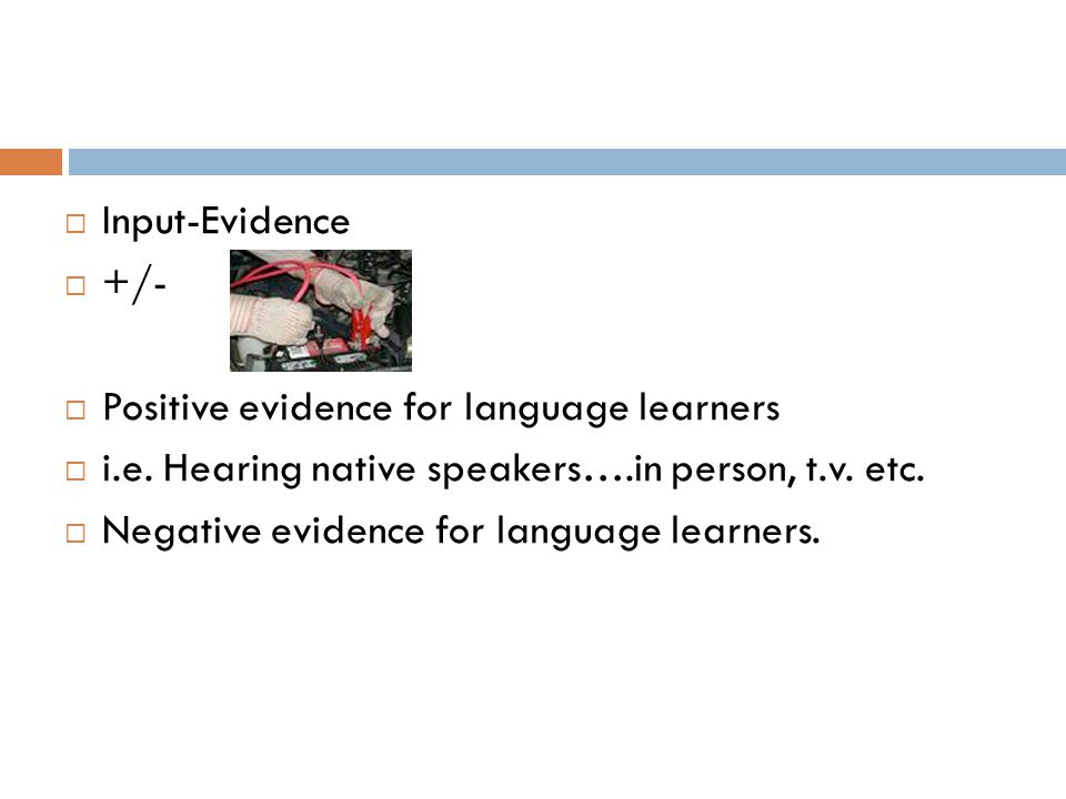 Input-Evidence +/- Positive evidence for language learners. i.e. Hearing native speakers….in person, t.v. etc.