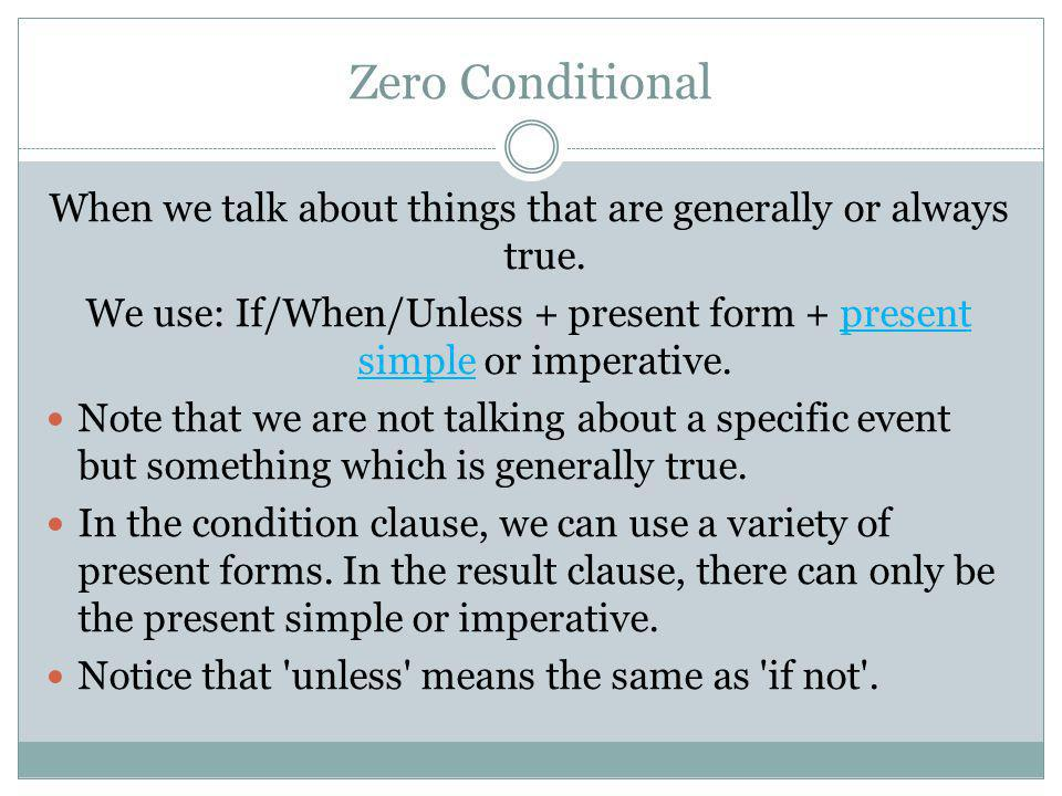 Zero Conditional When we talk about things that are generally or always true. We use: If/When/Unless + present form + present simple or imperative.