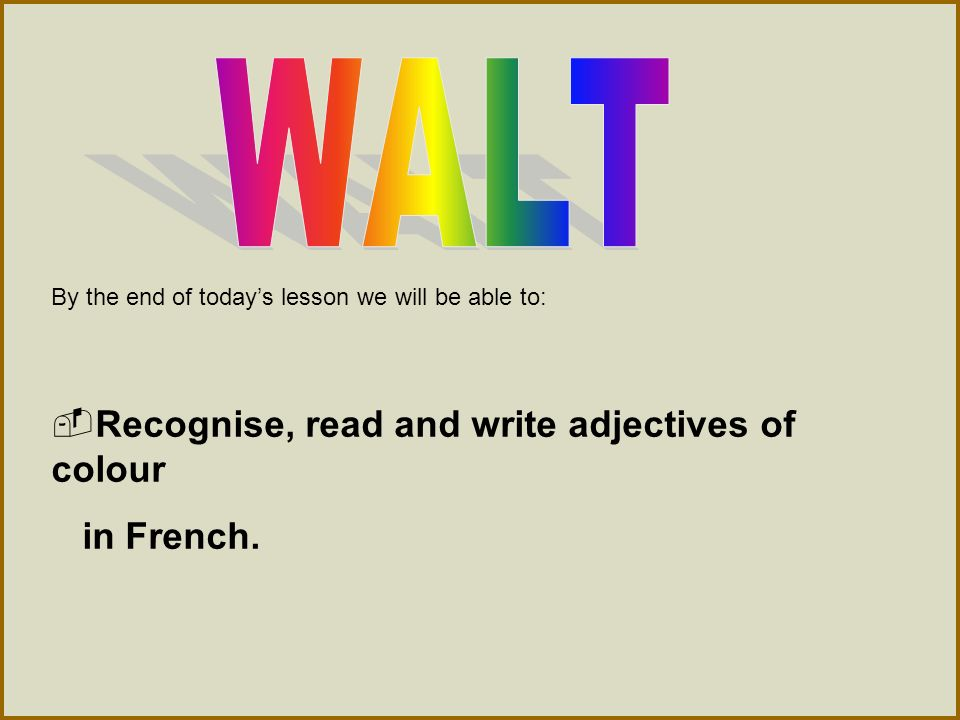 WALT Recognise, read and write adjectives of colour in French.