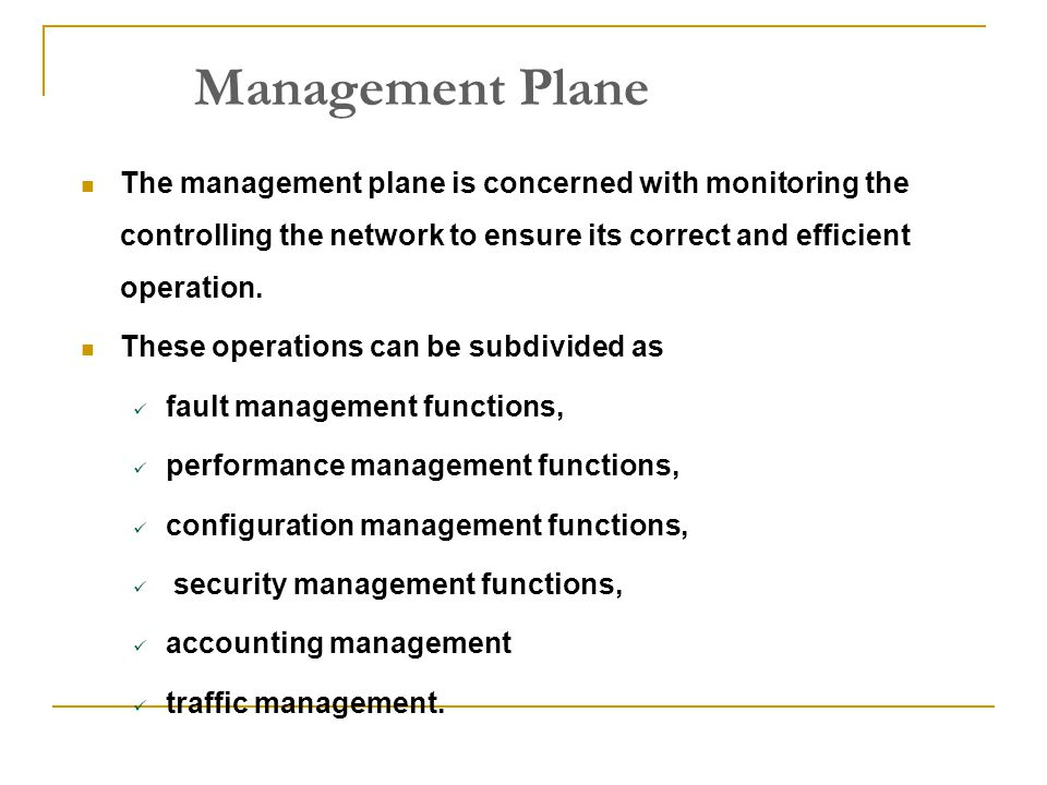 Management Plane The management plane is concerned with monitoring the controlling the network to ensure its correct and efficient operation.