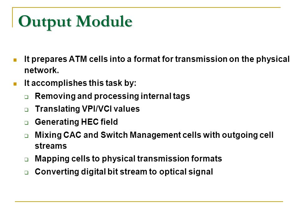 Output Module It prepares ATM cells into a format for transmission on the physical network. It accomplishes this task by: