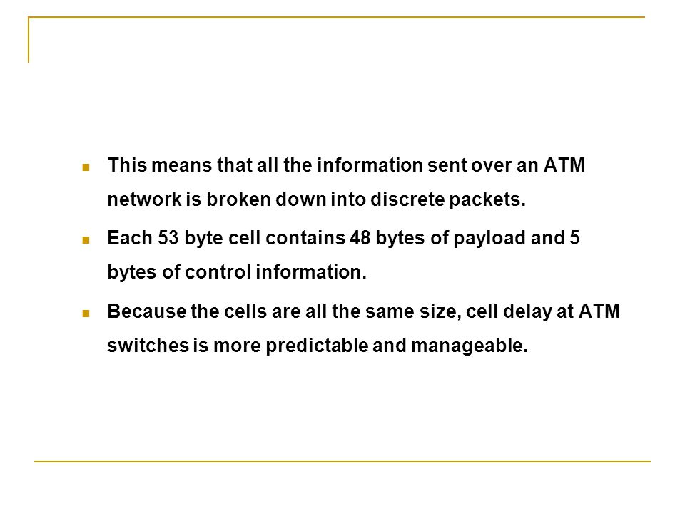 This means that all the information sent over an ATM network is broken down into discrete packets.