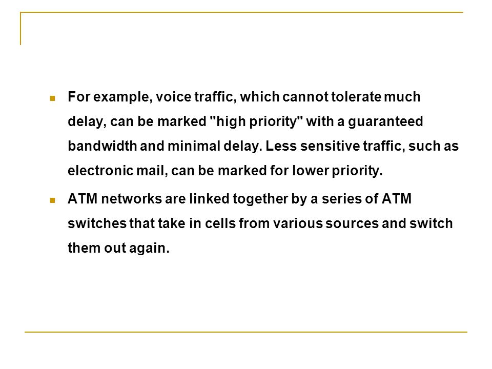 For example, voice traffic, which cannot tolerate much delay, can be marked high priority with a guaranteed bandwidth and minimal delay. Less sensitive traffic, such as electronic mail, can be marked for lower priority.