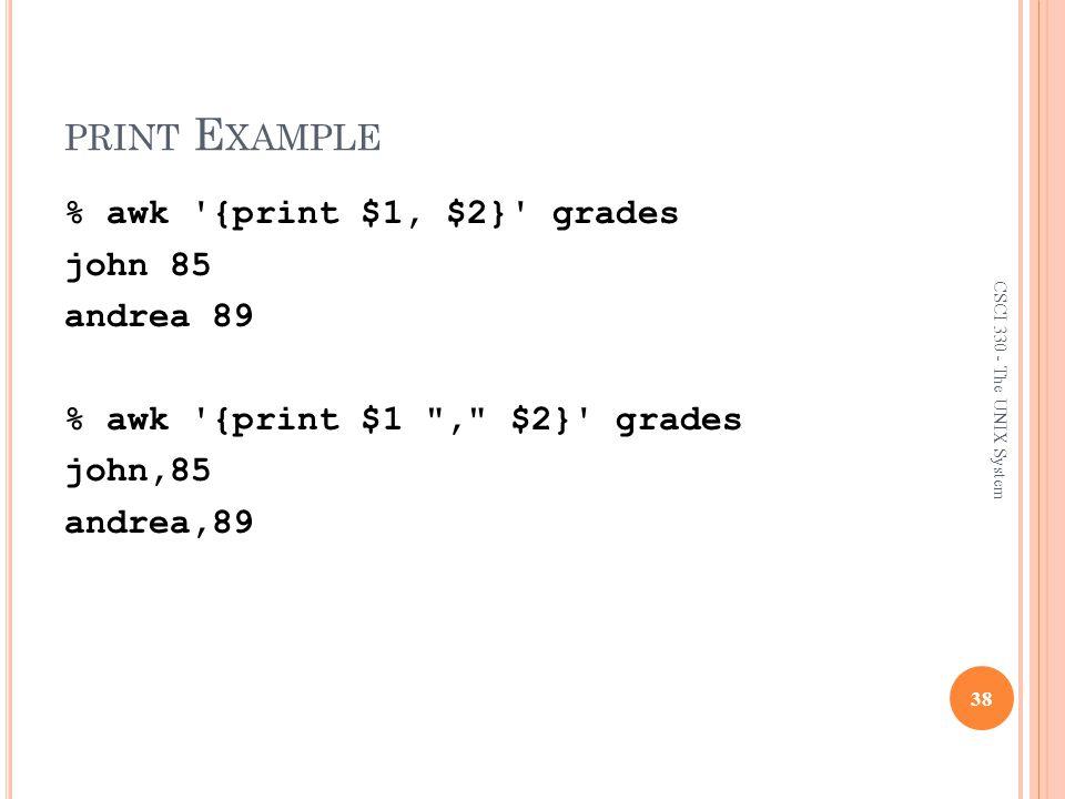 print Example % awk {print $1, $2} grades john 85 andrea 89