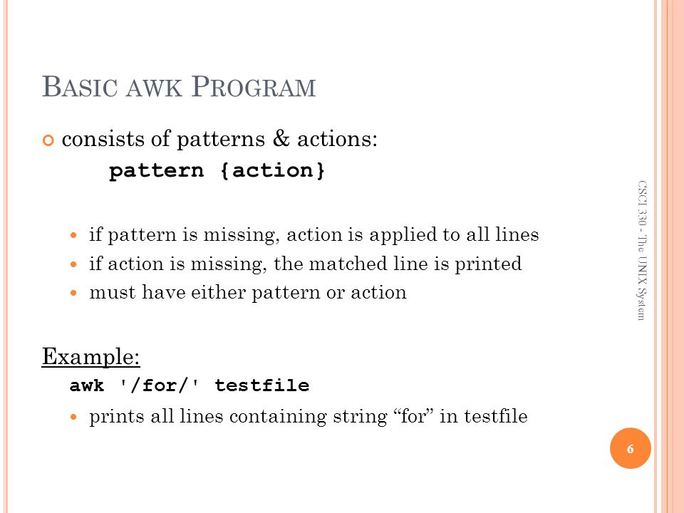 Basic awk Program consists of patterns & actions: pattern {action}