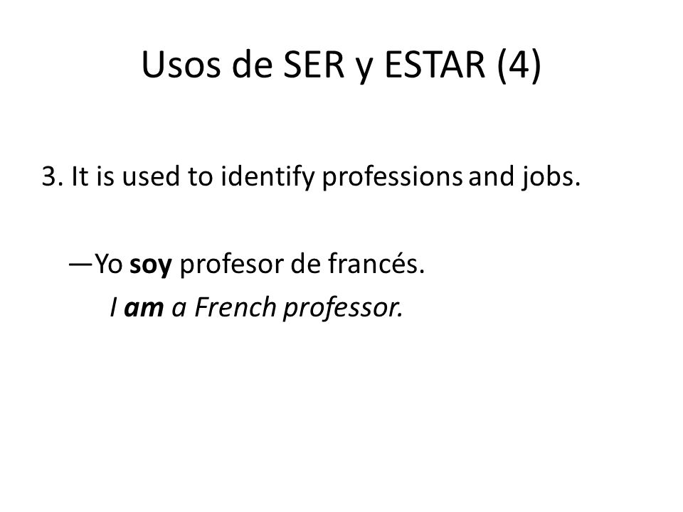 Usos de SER y ESTAR (4) 3. It is used to identify professions and jobs. —Yo soy profesor de francés.