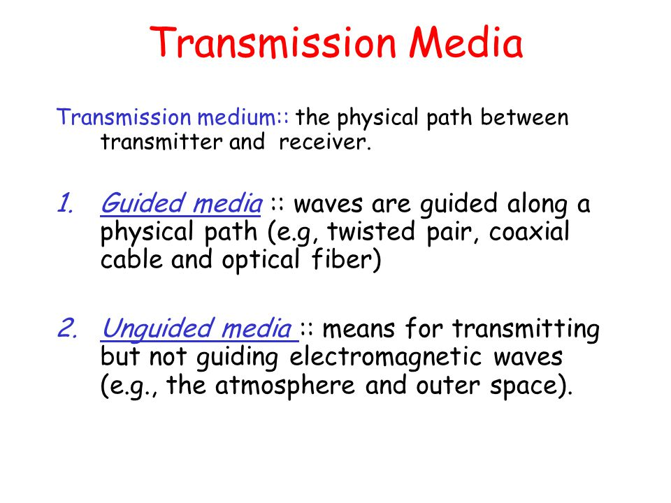 Transmission Media Transmission medium:: the physical path between transmitter and receiver.