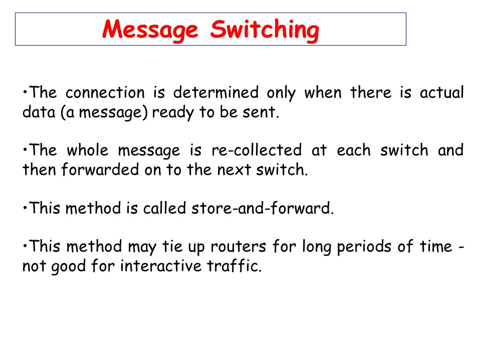 Message Switching The connection is determined only when there is actual data (a message) ready to be sent.
