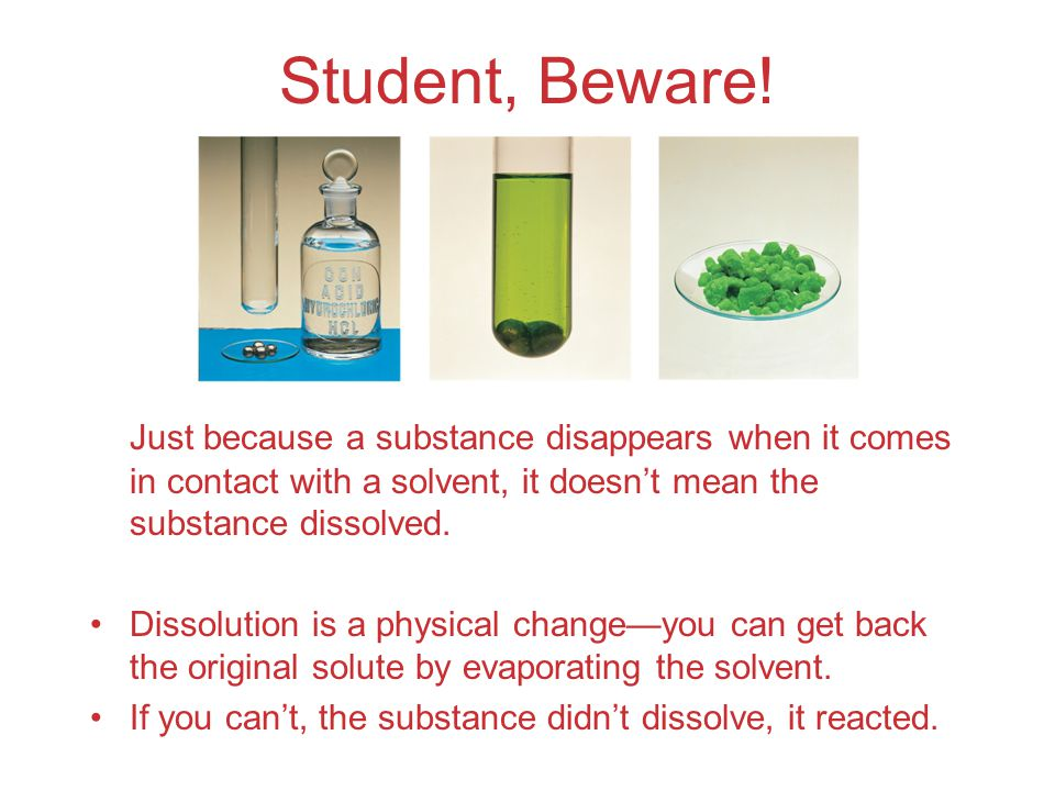 Student, Beware! Just because a substance disappears when it comes in contact with a solvent, it doesn't mean the substance dissolved.