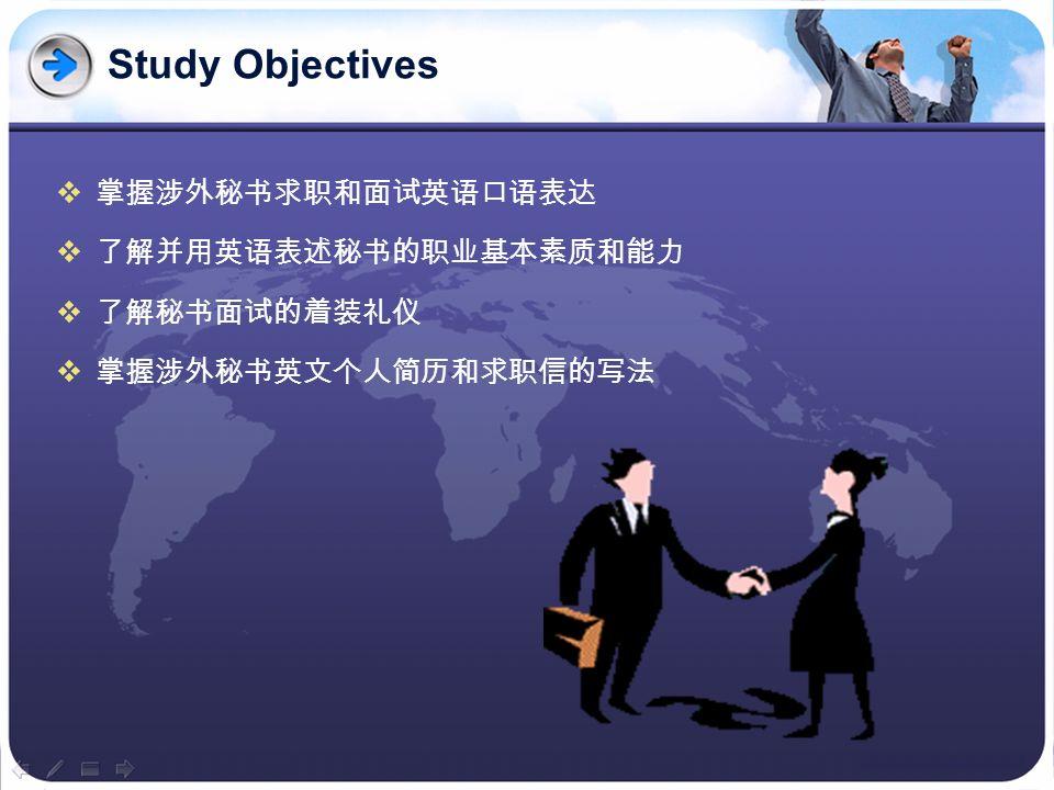 Study Objectives 掌握涉外秘书求职和面试英语口语表达 了解并用英语表述秘书的职业基本素质和能力 了解秘书面试的着装礼仪