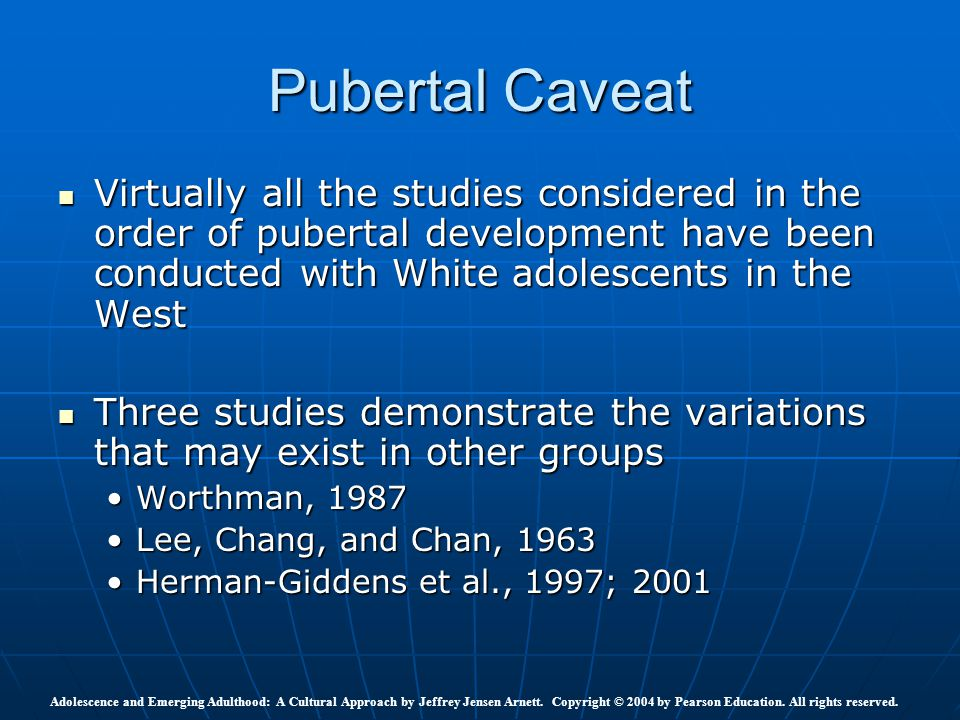 Pubertal Caveat Virtually all the studies considered in the order of pubertal development have been conducted with White adolescents in the West.