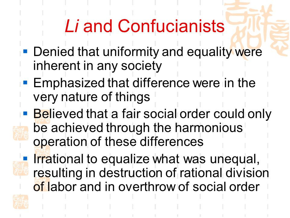 Li and Confucianists Denied that uniformity and equality were inherent in any society. Emphasized that difference were in the very nature of things.