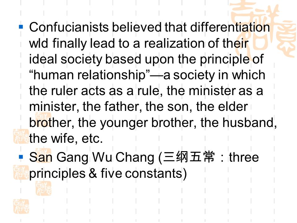 Confucianists believed that differentiation wld finally lead to a realization of their ideal society based upon the principle of human relationship —a society in which the ruler acts as a rule, the minister as a minister, the father, the son, the elder brother, the younger brother, the husband, the wife, etc.