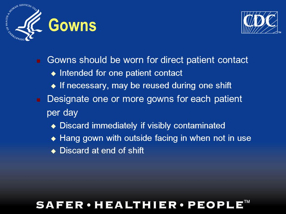 Gowns Gowns should be worn for direct patient contact