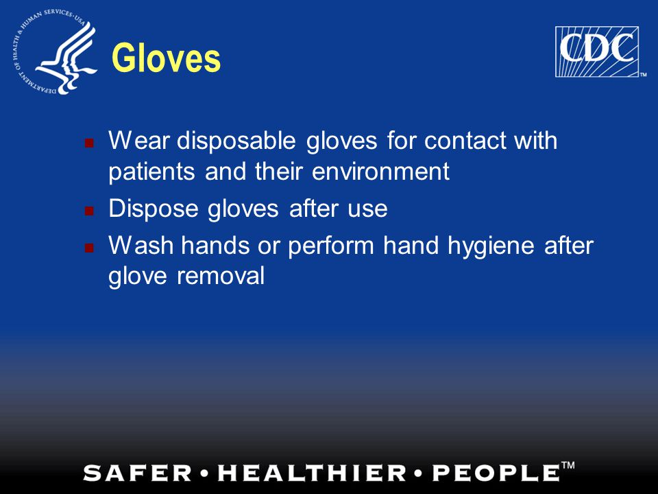 Gloves Wear disposable gloves for contact with patients and their environment. Dispose gloves after use.