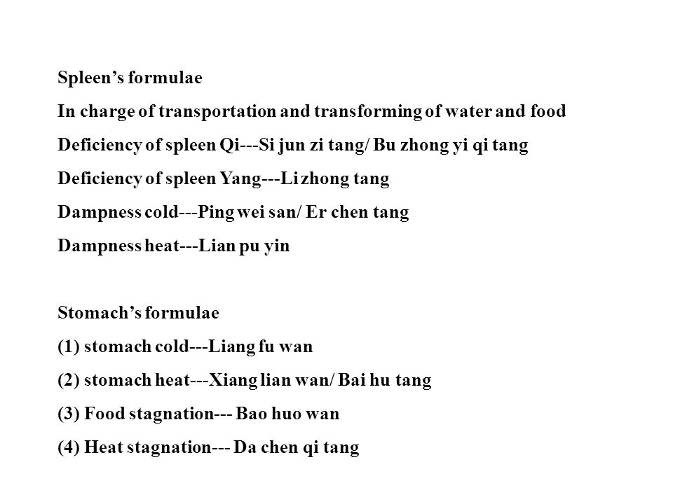Spleen's formulae In charge of transportation and transforming of water and food. Deficiency of spleen Qi---Si jun zi tang/ Bu zhong yi qi tang.