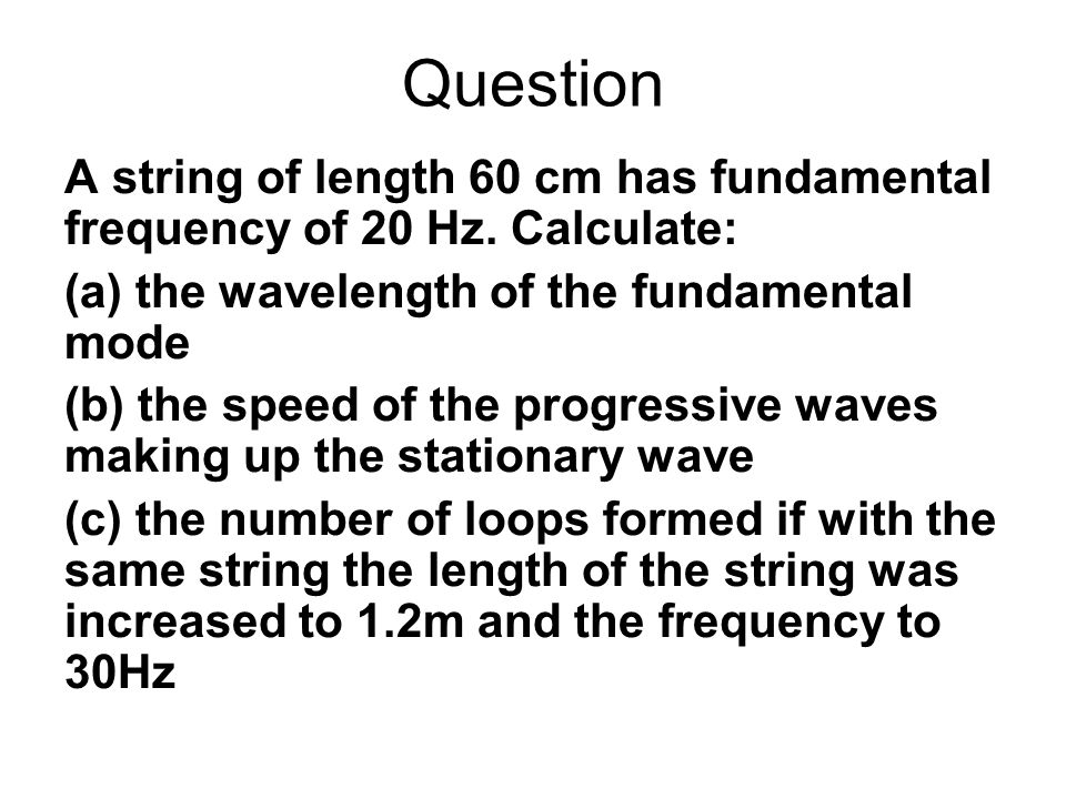 Question A string of length 60 cm has fundamental frequency of 20 Hz. Calculate: (a) the wavelength of the fundamental mode.