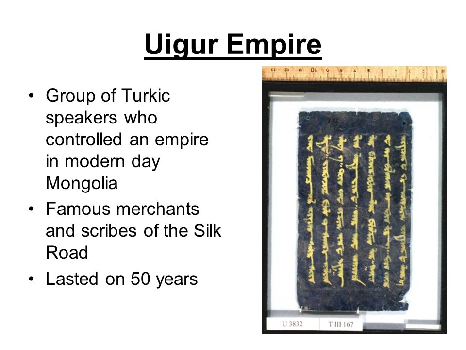 Uigur Empire Group of Turkic speakers who controlled an empire in modern day Mongolia. Famous merchants and scribes of the Silk Road.