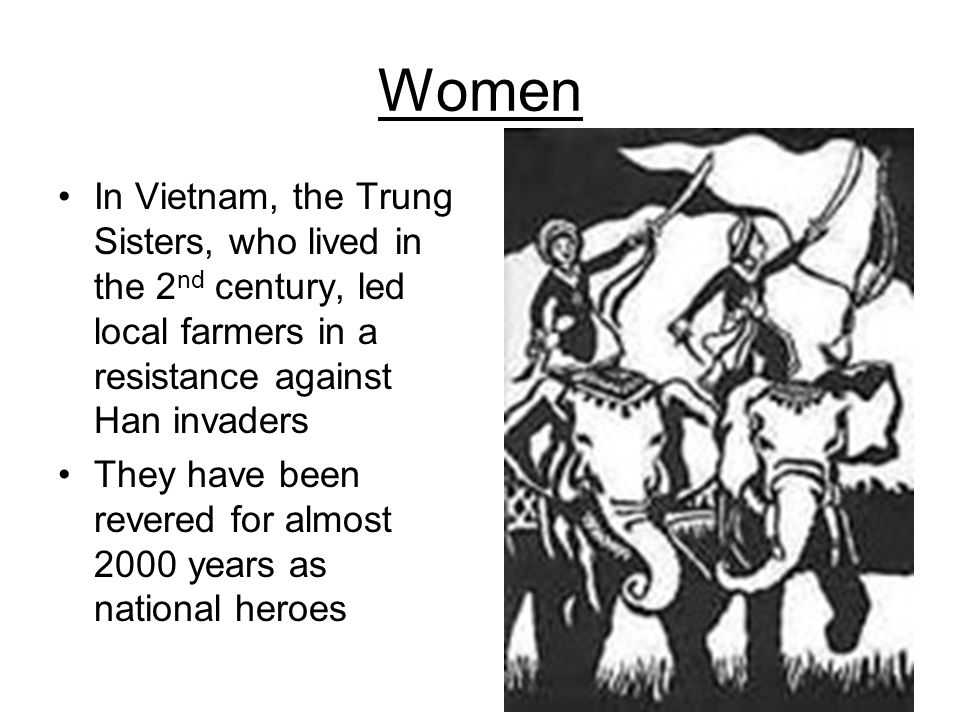 Women In Vietnam, the Trung Sisters, who lived in the 2nd century, led local farmers in a resistance against Han invaders.