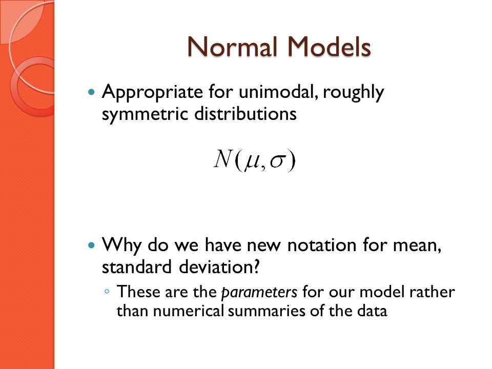 Normal Models Appropriate for unimodal, roughly symmetric distributions. Why do we have new notation for mean, standard deviation
