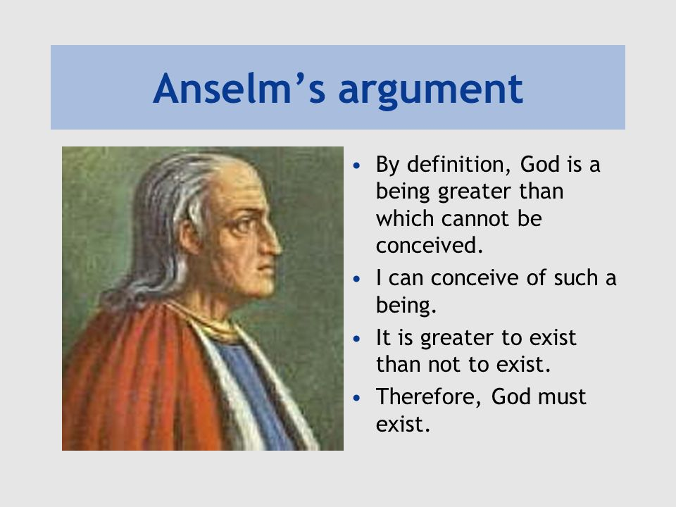 Anselm's argument By definition, God is a being greater than which cannot be conceived. I can conceive of such a being.