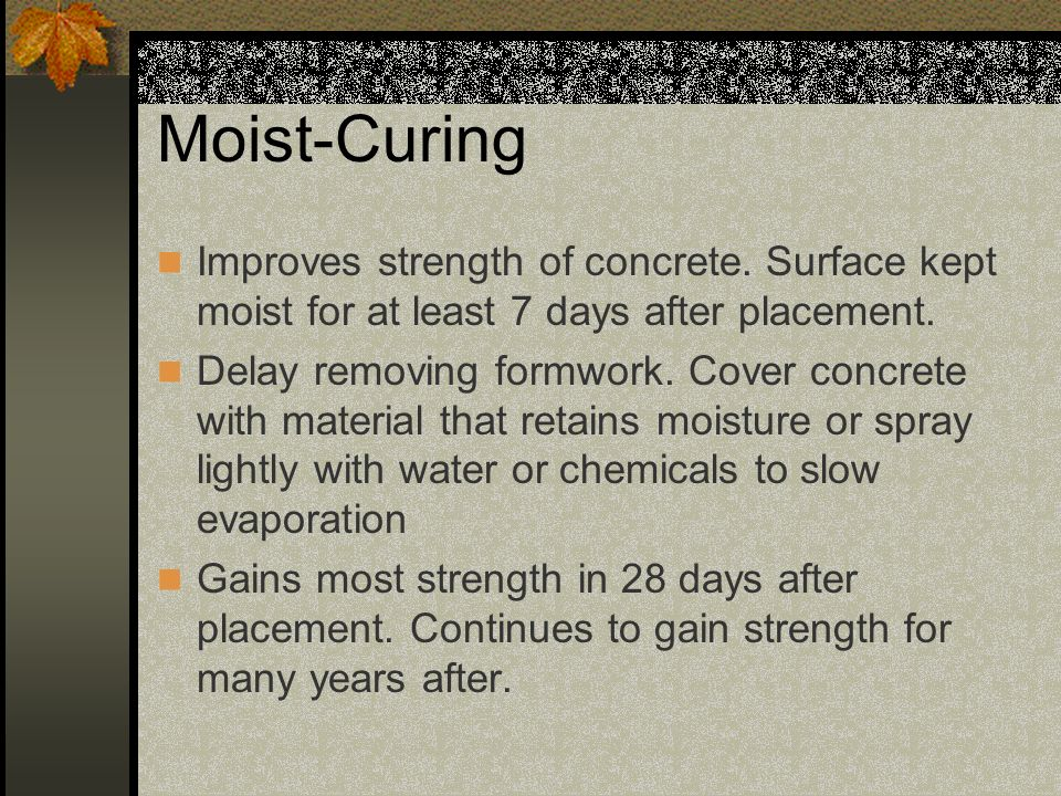 Moist-Curing Improves strength of concrete. Surface kept moist for at least 7 days after placement.