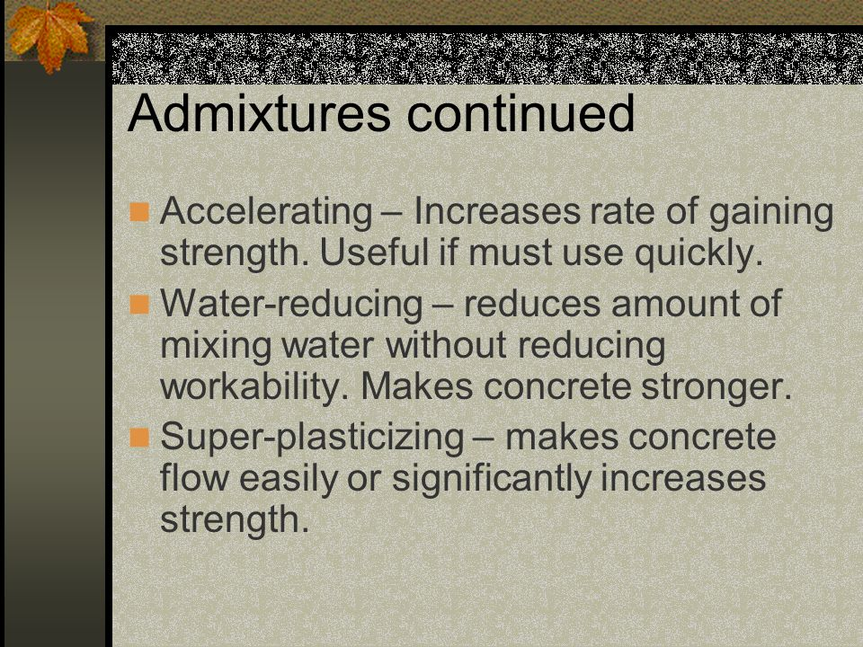 Admixtures continued Accelerating – Increases rate of gaining strength. Useful if must use quickly.