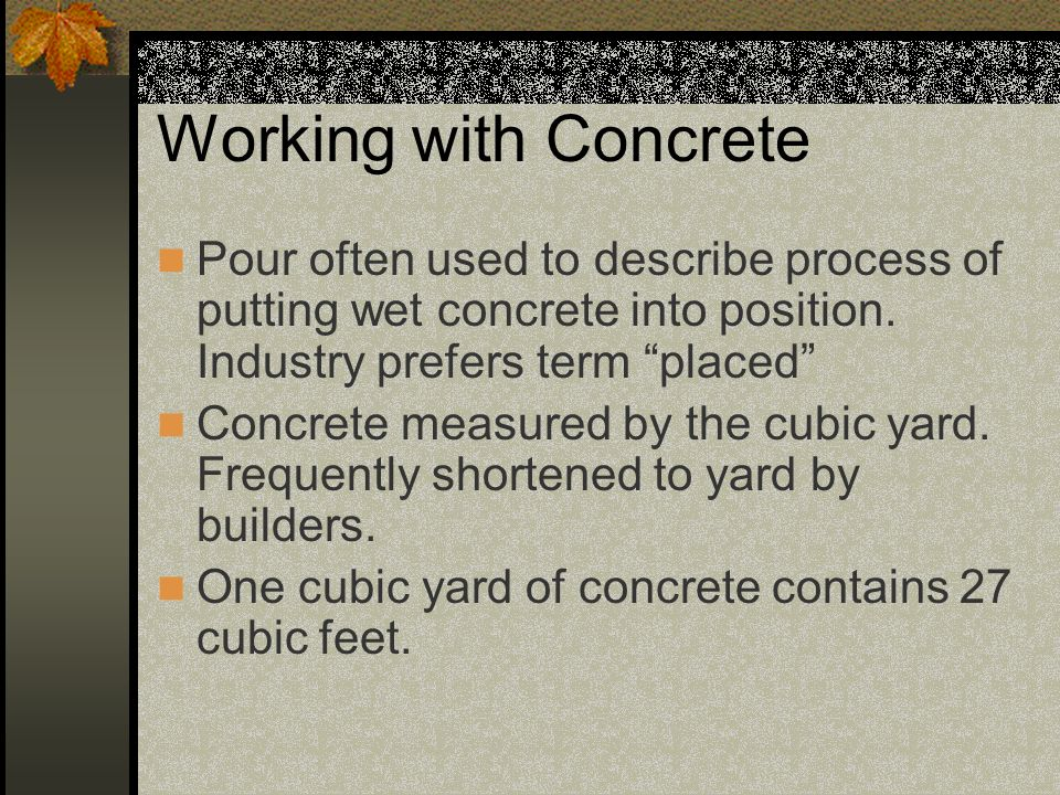 Working with Concrete Pour often used to describe process of putting wet concrete into position. Industry prefers term placed