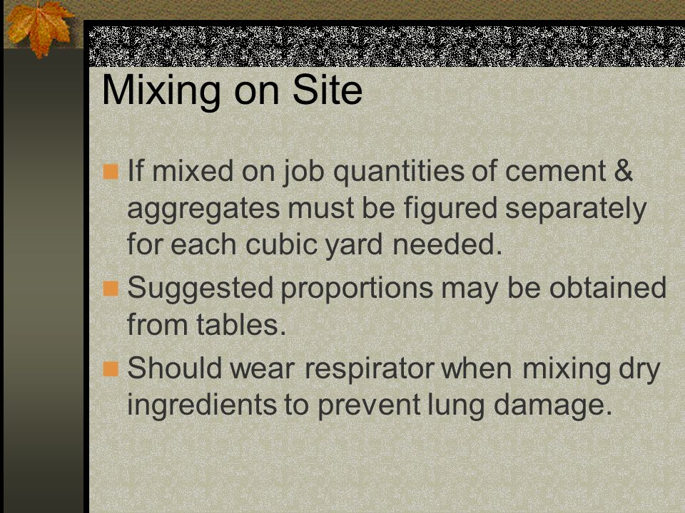 Mixing on Site If mixed on job quantities of cement & aggregates must be figured separately for each cubic yard needed.