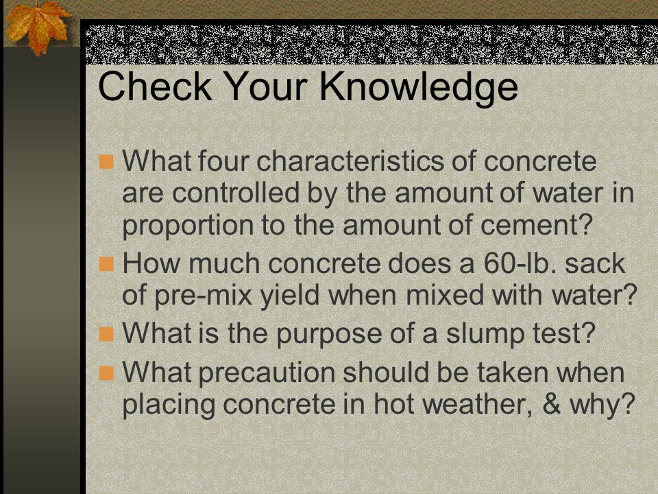 Check Your Knowledge What four characteristics of concrete are controlled by the amount of water in proportion to the amount of cement