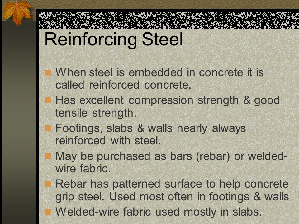 Reinforcing Steel When steel is embedded in concrete it is called reinforced concrete. Has excellent compression strength & good tensile strength.