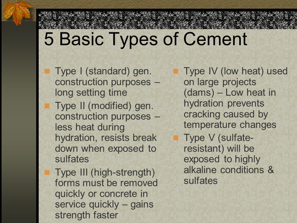 5 Basic Types of Cement Type I (standard) gen. construction purposes – long setting time.
