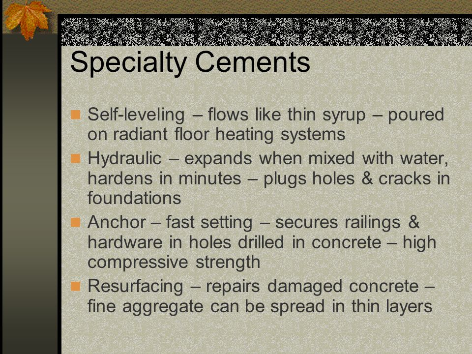 Specialty Cements Self-leveling – flows like thin syrup – poured on radiant floor heating systems.