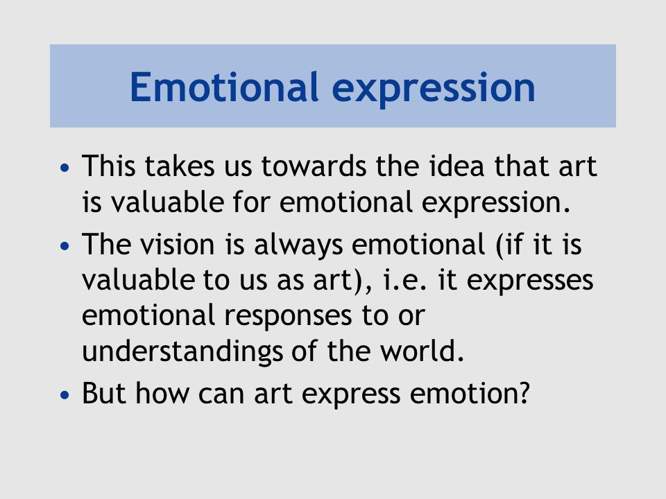 Emotional expression This takes us towards the idea that art is valuable for emotional expression.
