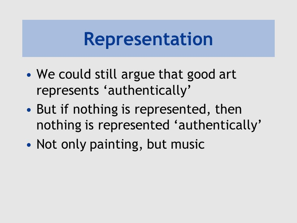 Representation We could still argue that good art represents 'authentically'