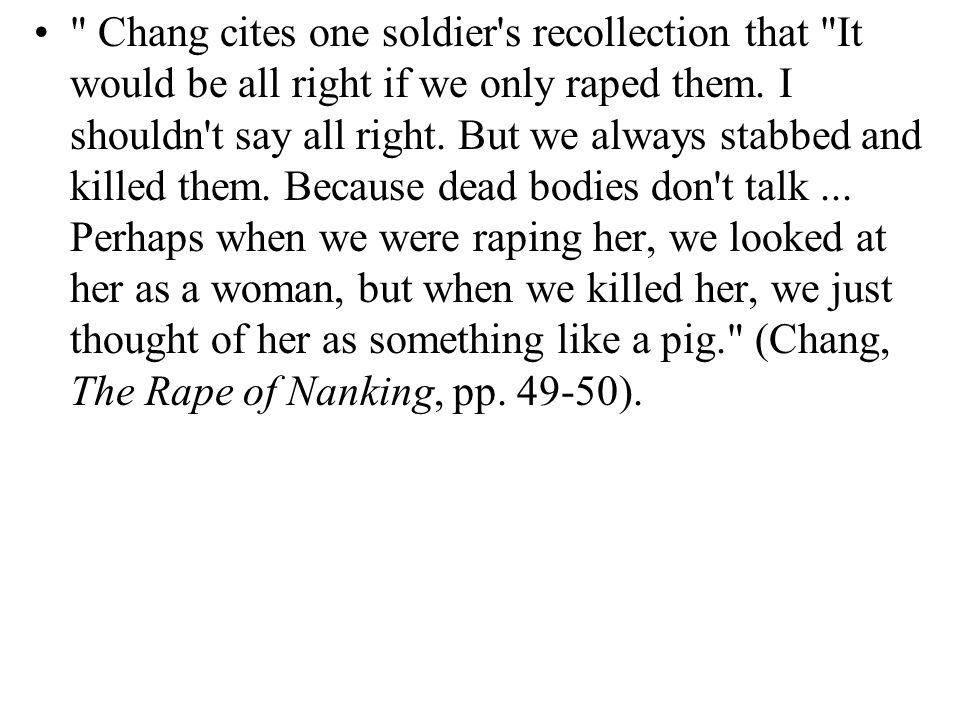 Chang cites one soldier s recollection that It would be all right if we only raped them.