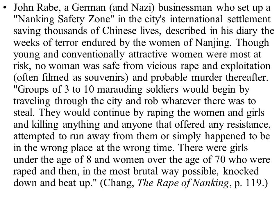 John Rabe, a German (and Nazi) businessman who set up a Nanking Safety Zone in the city s international settlement saving thousands of Chinese lives, described in his diary the weeks of terror endured by the women of Nanjing.