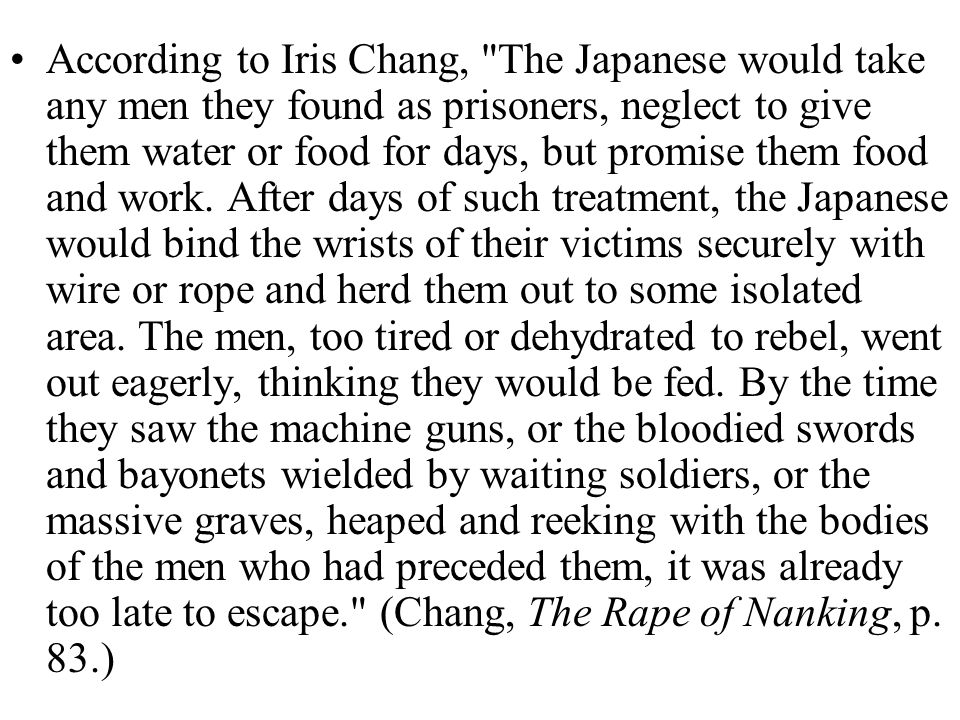 According to Iris Chang, The Japanese would take any men they found as prisoners, neglect to give them water or food for days, but promise them food and work.