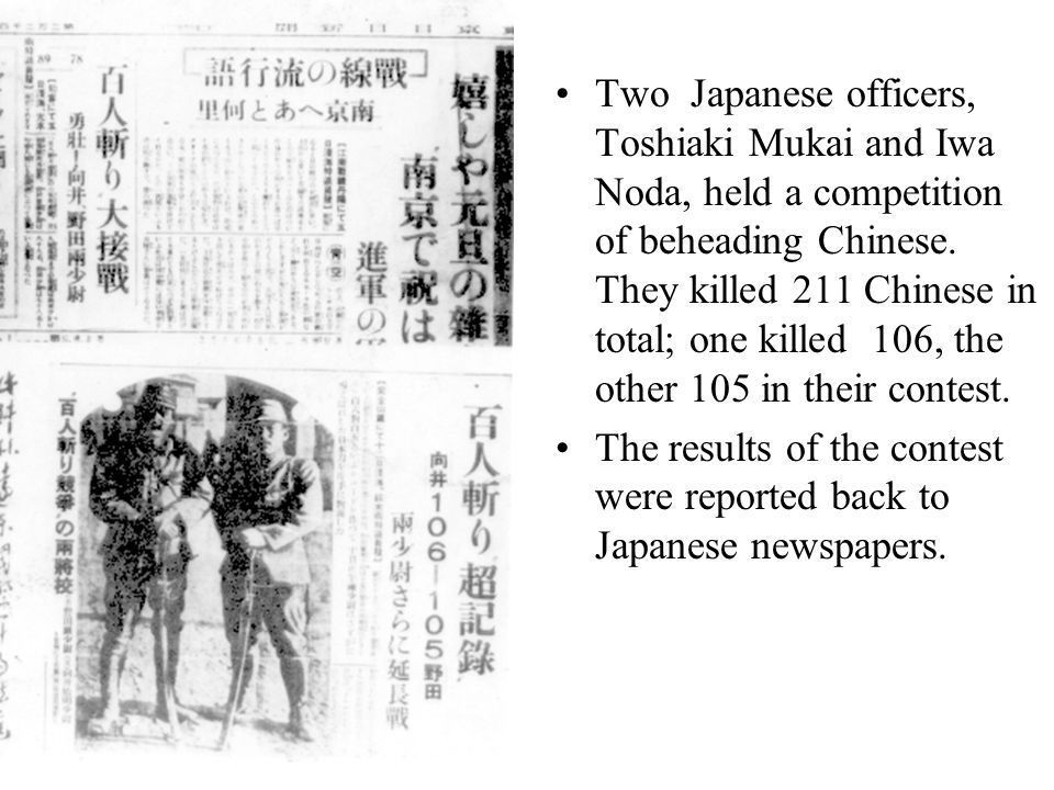 Two Japanese officers, Toshiaki Mukai and Iwa Noda, held a competition of beheading Chinese. They killed 211 Chinese in total; one killed 106, the other 105 in their contest.