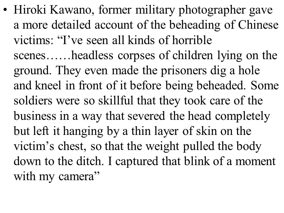 Hiroki Kawano, former military photographer gave a more detailed account of the beheading of Chinese victims: I've seen all kinds of horrible scenes……headless corpses of children lying on the ground.