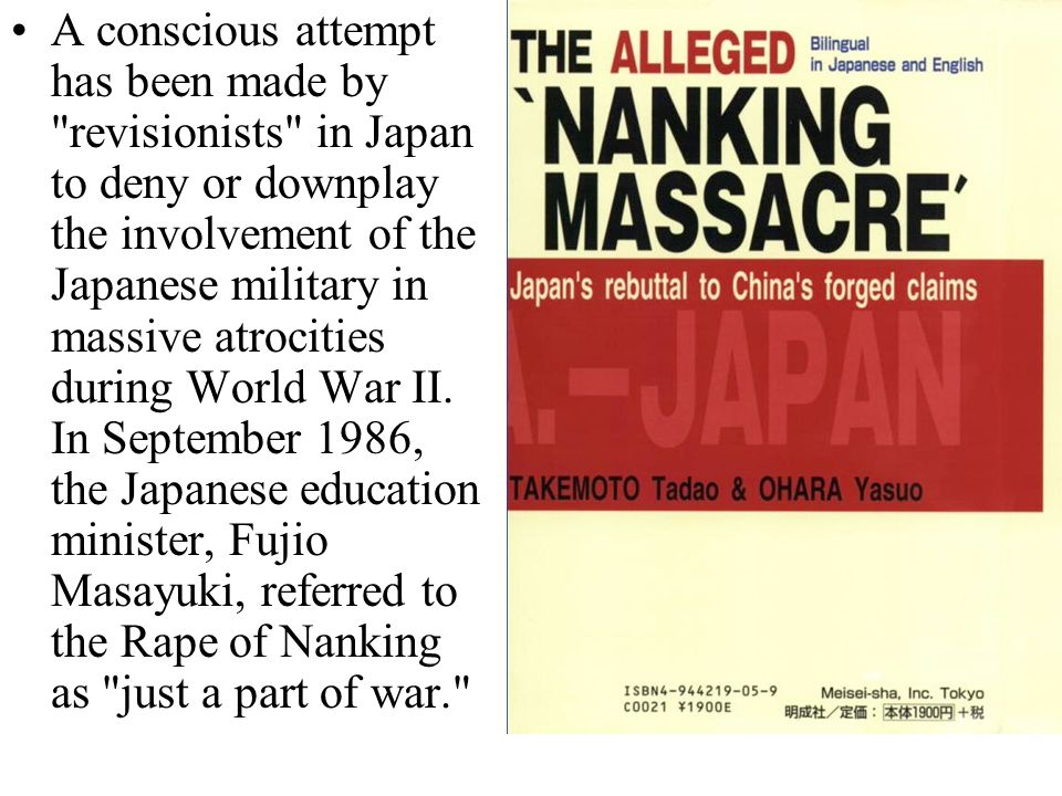 A conscious attempt has been made by revisionists in Japan to deny or downplay the involvement of the Japanese military in massive atrocities during World War II.
