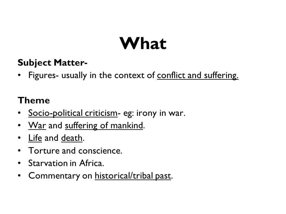 What Subject Matter- Figures- usually in the context of conflict and suffering. Theme. Socio-political criticism- eg: irony in war.