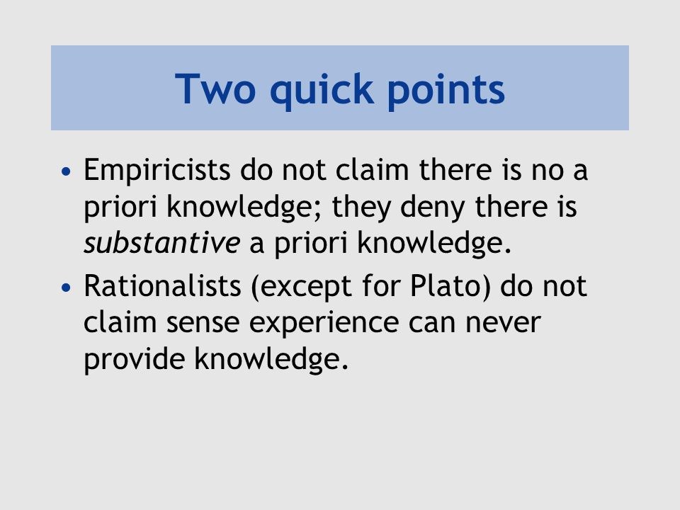 Two quick points Empiricists do not claim there is no a priori knowledge; they deny there is substantive a priori knowledge.