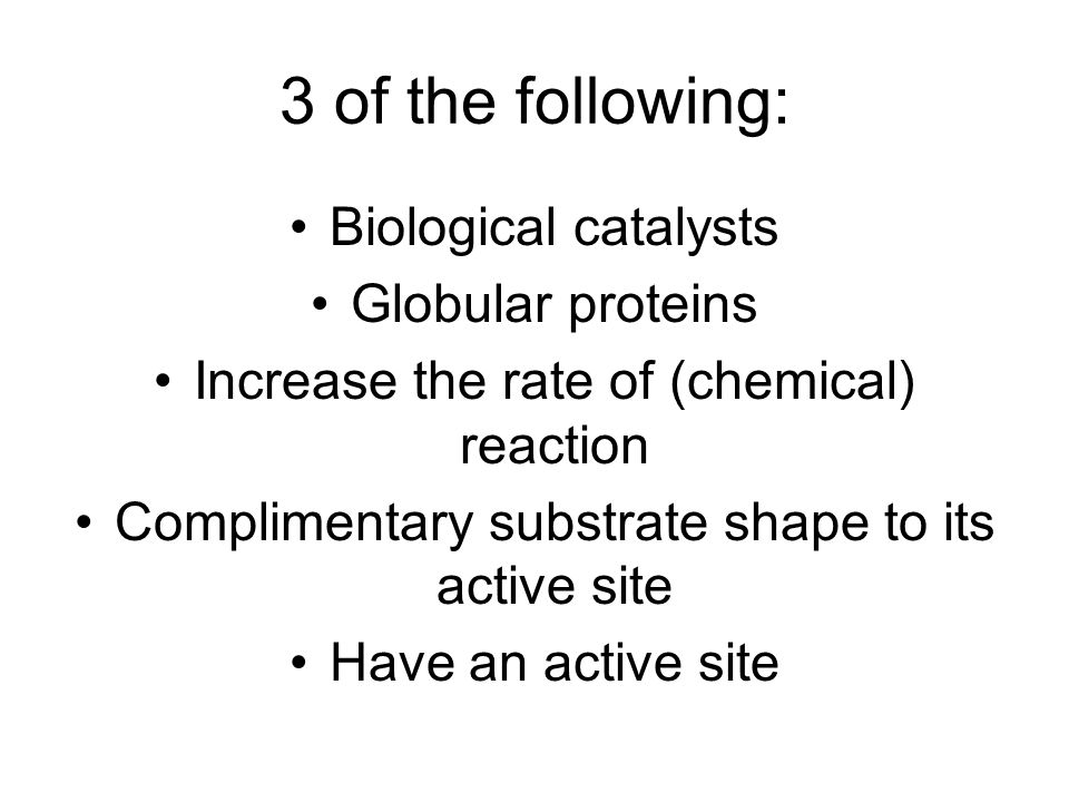 3 of the following: Biological catalysts Globular proteins